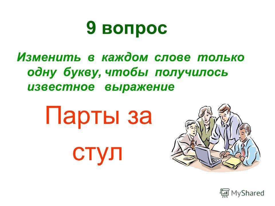 9 вопрос Изменить в каждом слове только одну букву, чтобы получилось известное выражение Парты за стул
