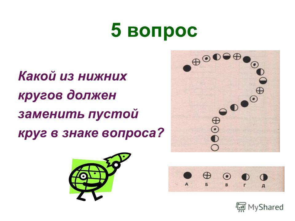 5 вопрос Какой из нижних кругов должен заменить пустой круг в знаке вопроса?