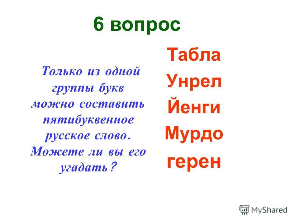 Только из одной группы букв можно составить пятибуквенное русское слово. Можете ли вы его угадать ? Табла Унрел Йенги Мурдо герен 6 вопрос