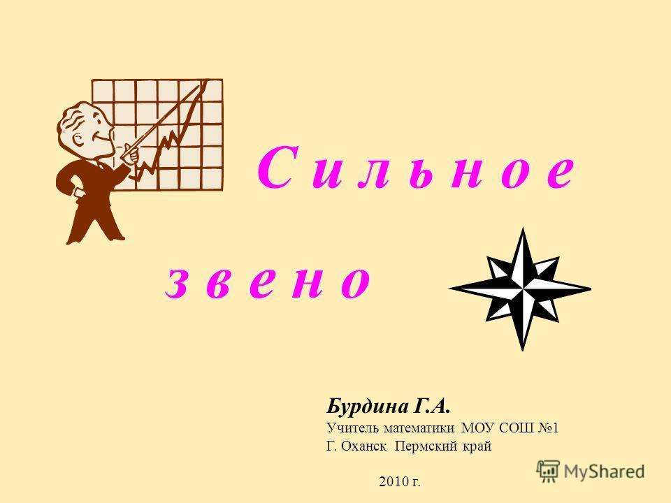 С и л ь н о е з в е н о Бурдина Г.А. Учитель математики МОУ СОШ 1 Г. Оханск Пермский край 2010 г.