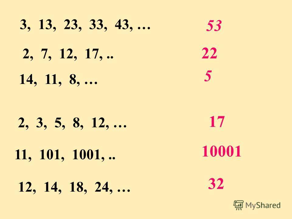 3, 13, 23, 33, 43, … 53 2, 3, 5, 8, 12, … 17 11, 101, 1001,.. 10001 2, 7, 12, 17,.. 22 14, 11, 8, … 5 12, 14, 18, 24, … 32