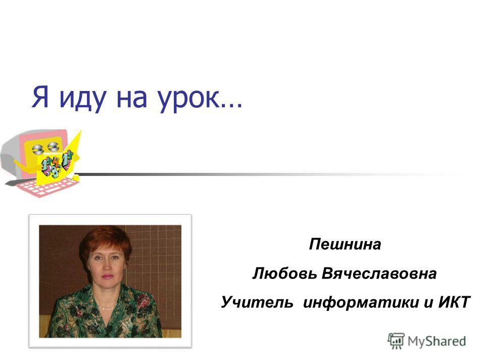Я иду на урок… Пешнина Любовь Вячеславовна Учитель информатики и ИКТ