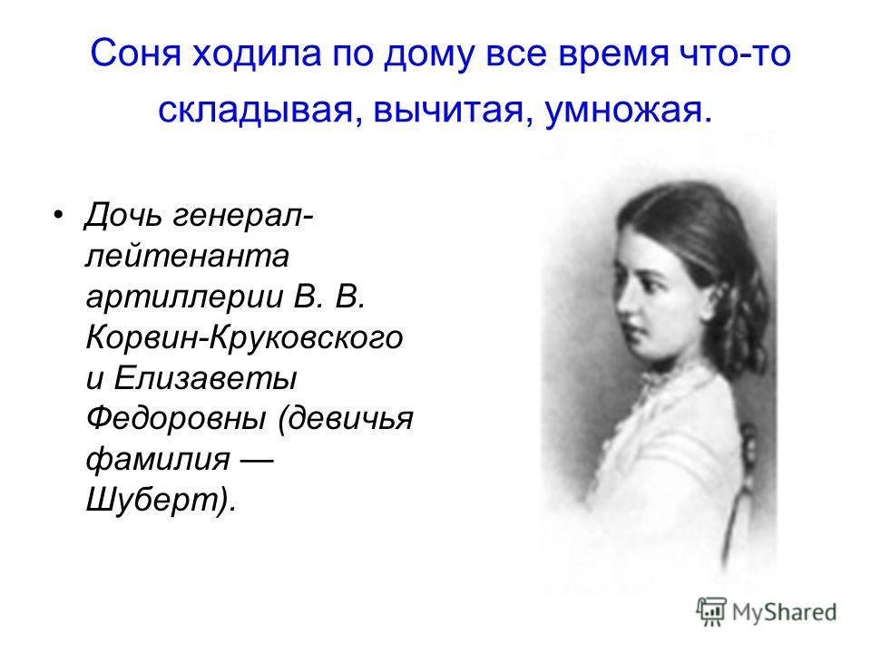 Соня ходила по дому все время что-то складывая, вычитая, умножая. Дочь генерал- лейтенанта артиллерии В. В. Корвин-Круковского и Елизаветы Федоровны (девичья фамилия Шуберт).
