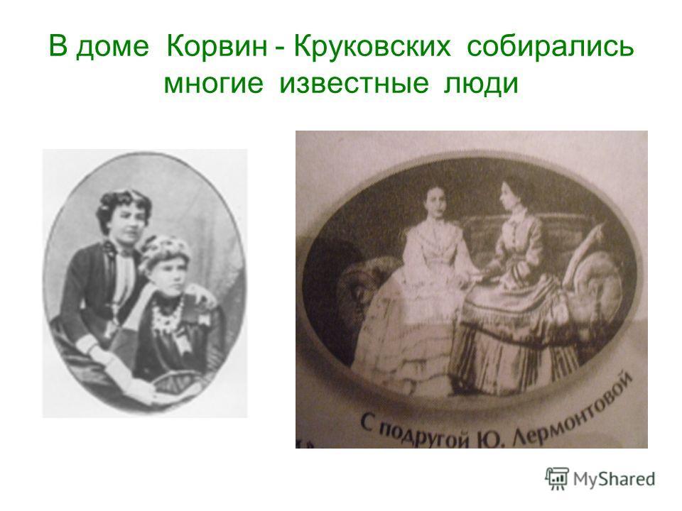В доме Корвин - Круковских собирались многие известные люди