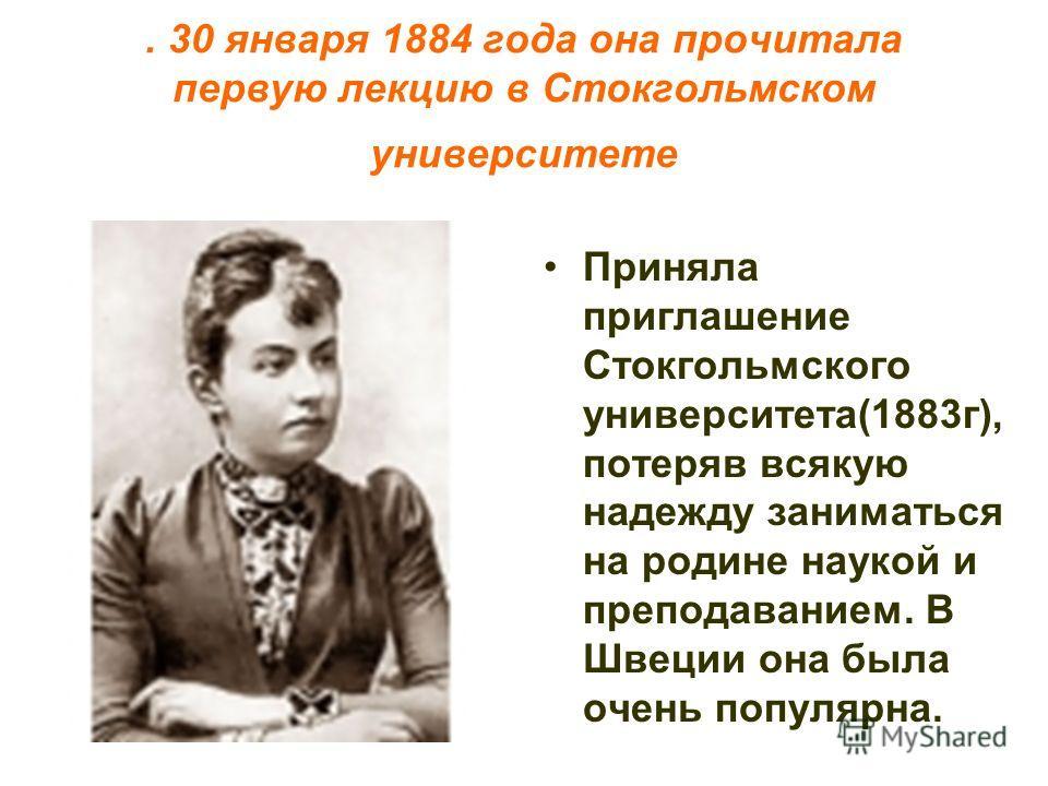 . 30 января 1884 года она прочитала первую лекцию в Стокгольмском университете Приняла приглашение Стокгольмского университета(1883г), потеряв всякую надежду заниматься на родине наукой и преподаванием. В Швеции она была очень популярна.