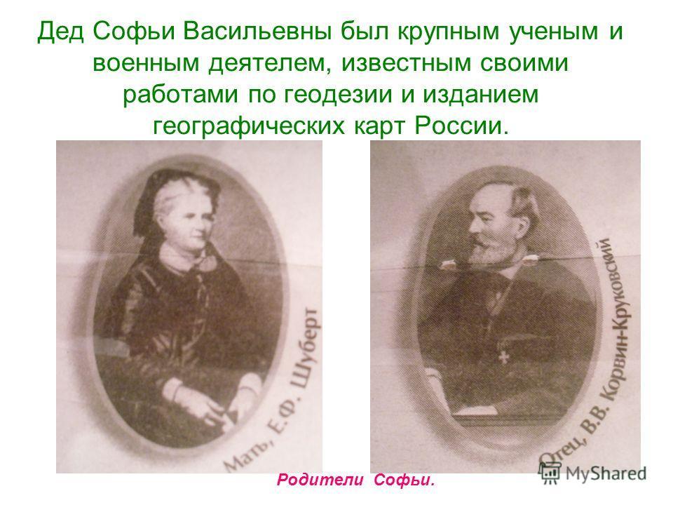 Дед Софьи Васильевны был крупным ученым и военным деятелем, известным своими работами по геодезии и изданием географических карт России. Родители Софьи.