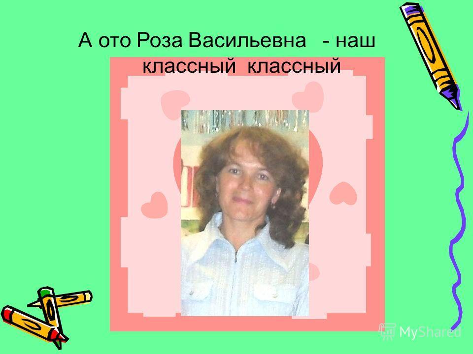 А ото Роза Васильевна - наш классный классный