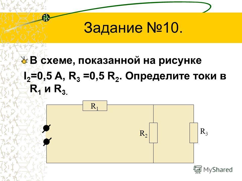 Задание 10. В схеме, показанной на рисунке I 2 =0,5 А, R 3 =0,5 R 2. Определите токи в R 1 и R 3. R3R3 R1R1 R2R2
