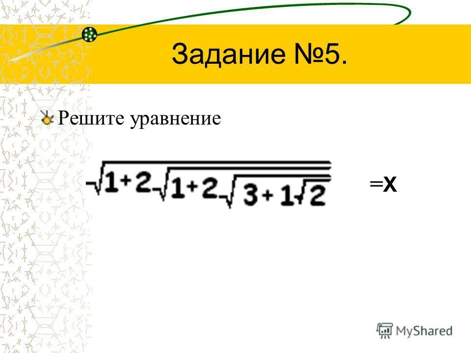 Задание 5. Решите уравнение = X