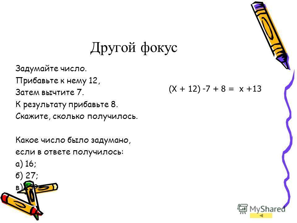 Математические фокусы Задумайте число Обозначаю его буквой x Прибавьте к нему число 5. Получается число x +5. Из результата вычтите 2. Получается число (x +5) - 2. К результату прибавьте 7. Получается ((x + 5) - 2) + 7. Скажите ваш результат. Приравн