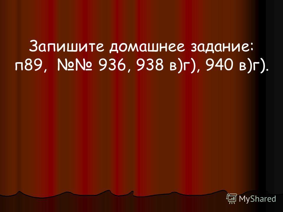 Запишите домашнее задание: п89, 936, 938 в)г), 940 в)г).