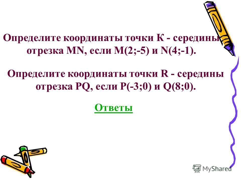 Определите координаты точки К - середины отрезка MN, если M(2;-5) и N(4;-1). Определите координаты точки R - середины отрезка PQ, если P(-3;0) и Q(8;0). Ответы