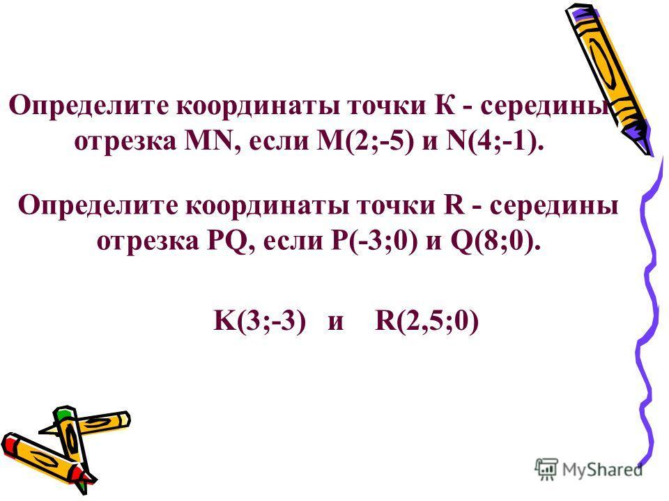 Определите координаты точки К - середины отрезка MN, если M(2;-5) и N(4;-1). Определите координаты точки R - середины отрезка PQ, если P(-3;0) и Q(8;0). K(3;-3) и R(2,5;0)