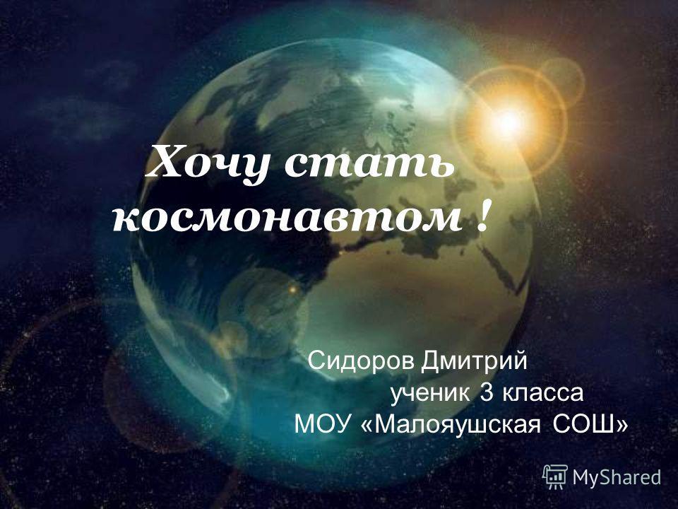 Хочу стать космонавтом ! Сидоров Дмитрий ученик 3 класса МОУ «Малояушская СОШ»