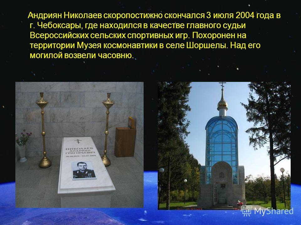 Андриян Николаев скоропостижно скончался 3 июля 2004 года в г. Чебоксары, где находился в качестве главного судьи Всероссийских сельских спортивных игр. Похоронен на территории Музея космонавтики в селе Шоршелы. Над его могилой возвели часовню.