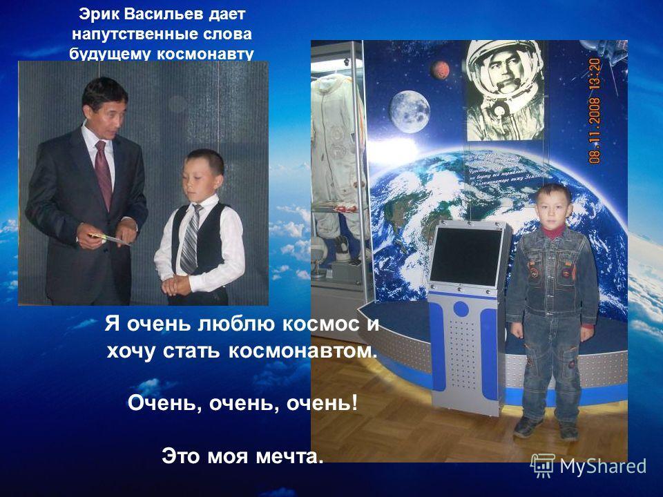 Я очень люблю космос и хочу стать космонавтом. Очень, очень, очень! Это моя мечта. Эрик Васильев дает напутственные слова будущему космонавту
