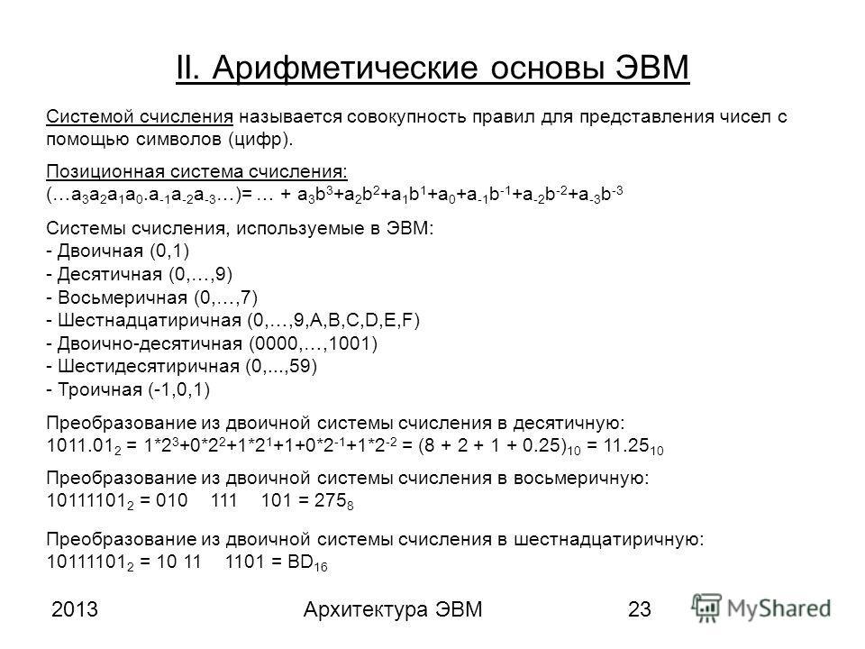 2013Архитектура ЭВМ23 II. Арифметические основы ЭВМ Системой счисления называется совокупность правил для представления чисел с помощью символов (цифр). Позиционная система счисления: (…a 3 a 2 a 1 a 0.a -1 a -2 a -3 …)= … + a 3 b 3 +a 2 b 2 +a 1 b 1
