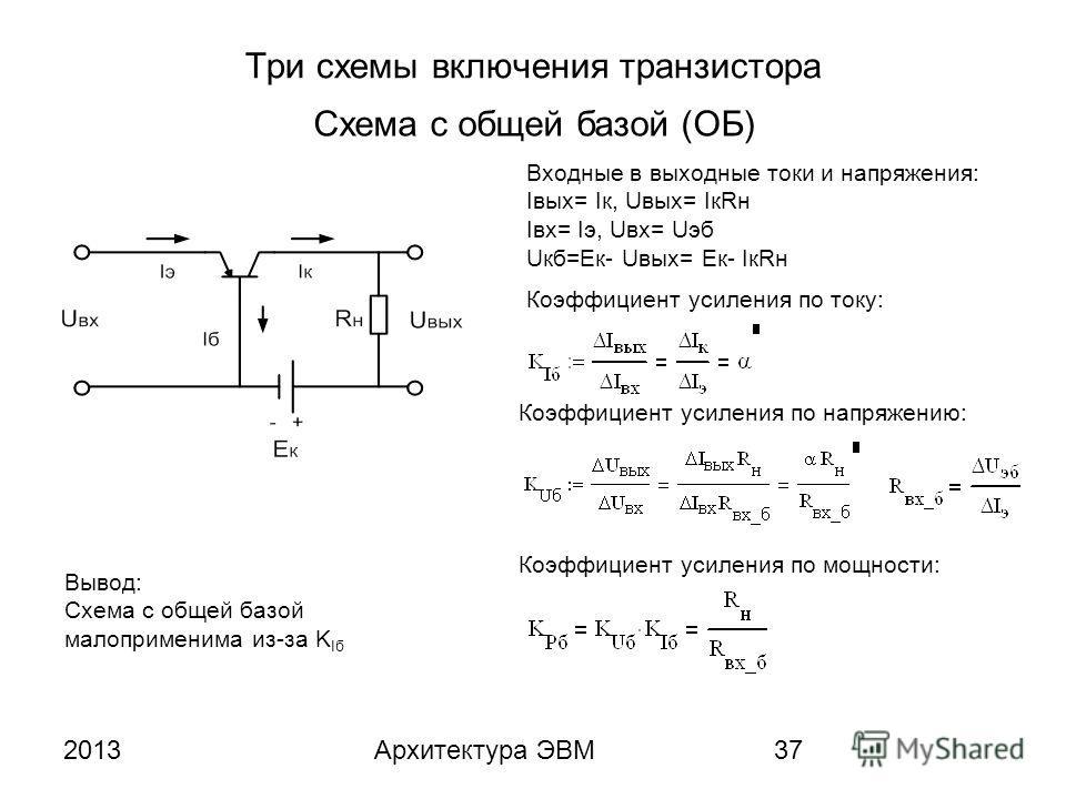 2013Архитектура ЭВМ37 Три схемы включения транзистора Схема с общей базой (ОБ) Входные в выходные токи и напряжения: Iвых= Iк, Uвых= IкRн Iвх= Iэ, Uвх= Uэб Uкб=Eк- Uвых= Eк- IкRн Коэффициент усиления по току: Коэффициент усиления по напряжению: Коэфф