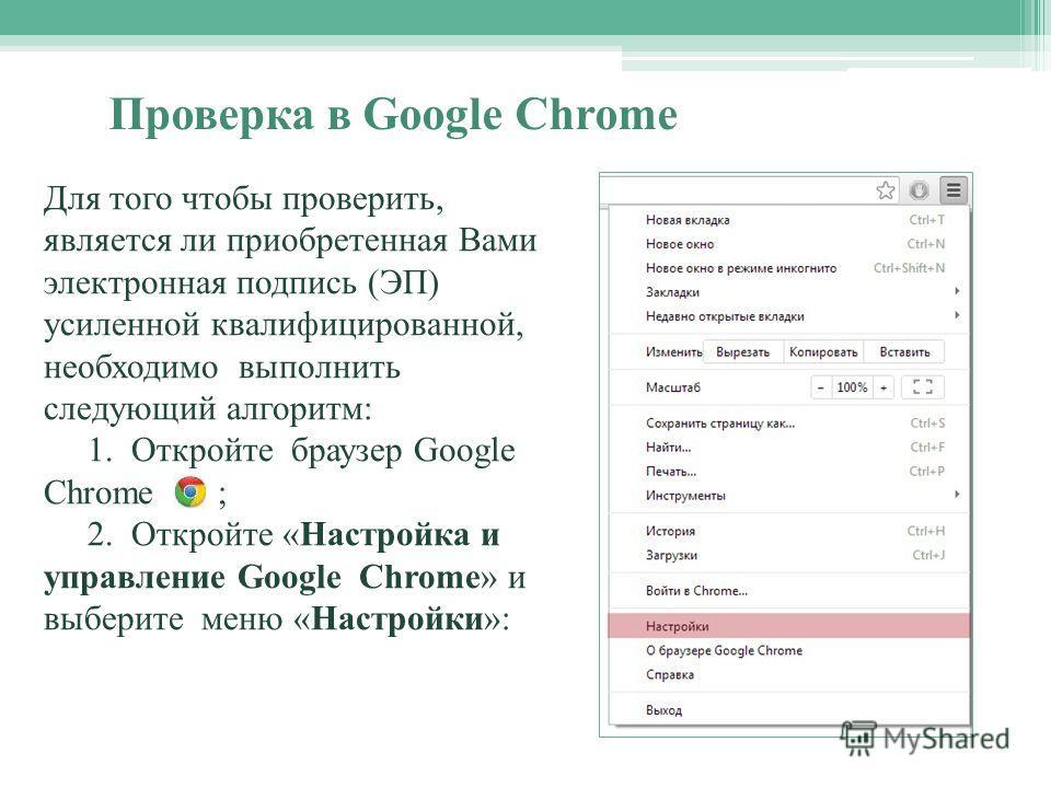 Для того чтобы проверить, является ли приобретенная Вами электронная подпись (ЭП) усиленной квалифицированной, необходимо выполнить следующий алгоритм: 1. Откройте браузер Google Chrome ; 2. Откройте «Настройка и управление Google Chrome» и выберите