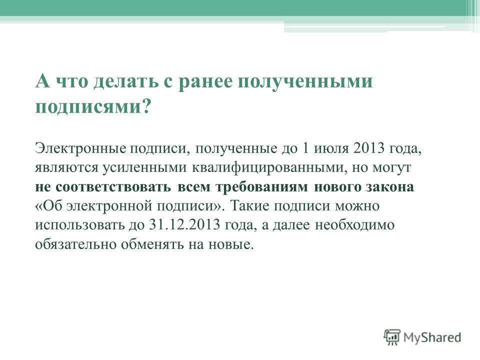 А что делать с ранее полученными подписями? Электронные подписи, полученные до 1 июля 2013 года, являются усиленными квалифицированными, но могут не соответствовать всем требованиям нового закона «Об электронной подписи». Такие подписи можно использо