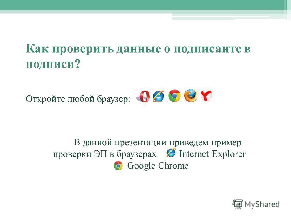 В данной презентации приведем пример проверки ЭП в браузерах Internet Explorer Google Chrome Как проверить данные о подписанте в подписи? Откройте любой браузер: