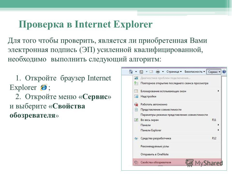 1. Откройте браузер Internet Explorer ; 2. Откройте меню «Сервис» и выберите «Свойства обозревателя » Для того чтобы проверить, является ли приобретенная Вами электронная подпись (ЭП) усиленной квалифицированной, необходимо выполнить следующий алгори