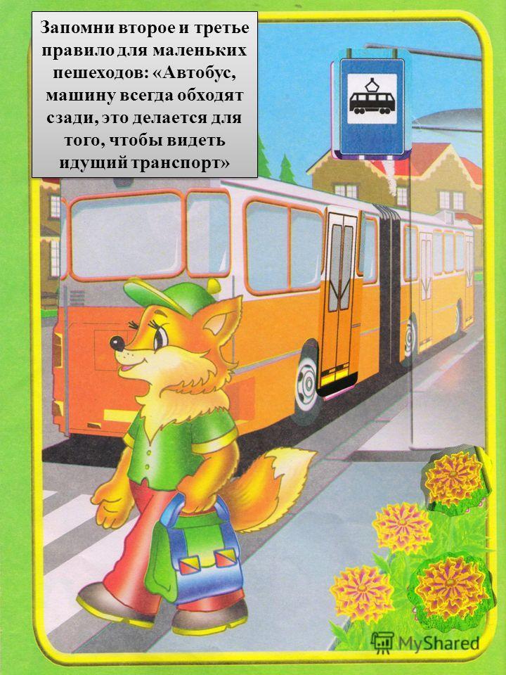 Запомни второе и третье правило для маленьких пешеходов: «Автобус, машину всегда обходят сзади, это делается для того, чтобы видеть идущий транспорт»