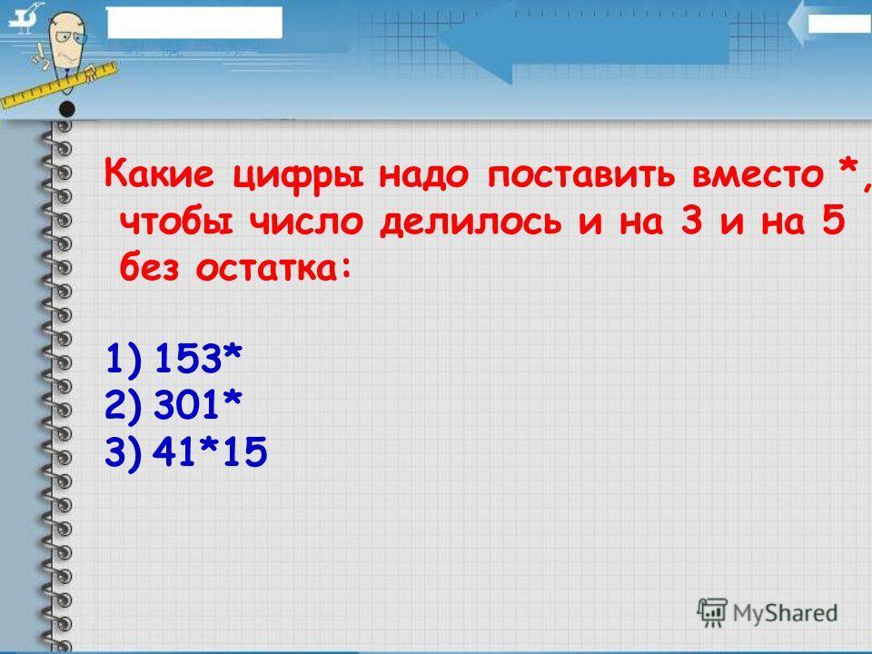Какие цифры надо поставить вместо *, чтобы число делилось и на 3 и на 5 без остатка: 1)153* 2)301* 3)41*15
