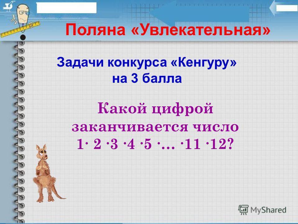 Поляна «Увлекательная» Какой цифрой заканчивается число 1 2 3 4 5 … 11 12? Задачи конкурса «Кенгуру» на 3 балла