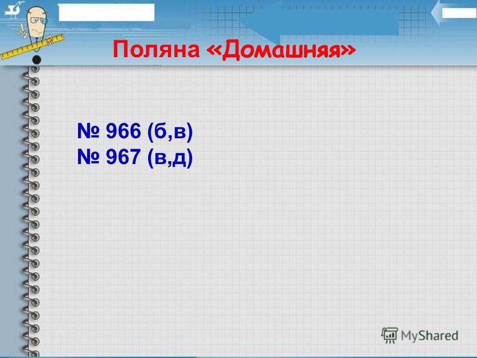 Поляна «Домашняя» 966 (б,в) 967 (в,д)