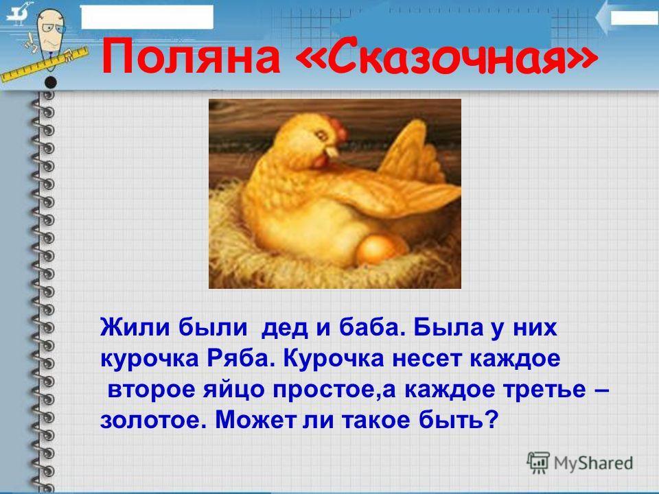 Поляна «Сказочная» Жили были дед и баба. Была у них курочка Ряба. Курочка несет каждое второе яйцо простое,а каждое третье – золотое. Может ли такое быть?