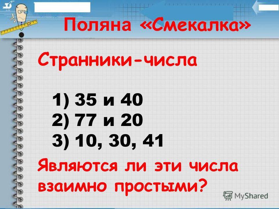 Странники-числа 1)35 и 40 2)77 и 20 3)10, 30, 41 Являются ли эти числа взаимно простыми? Поляна «Смекалка»