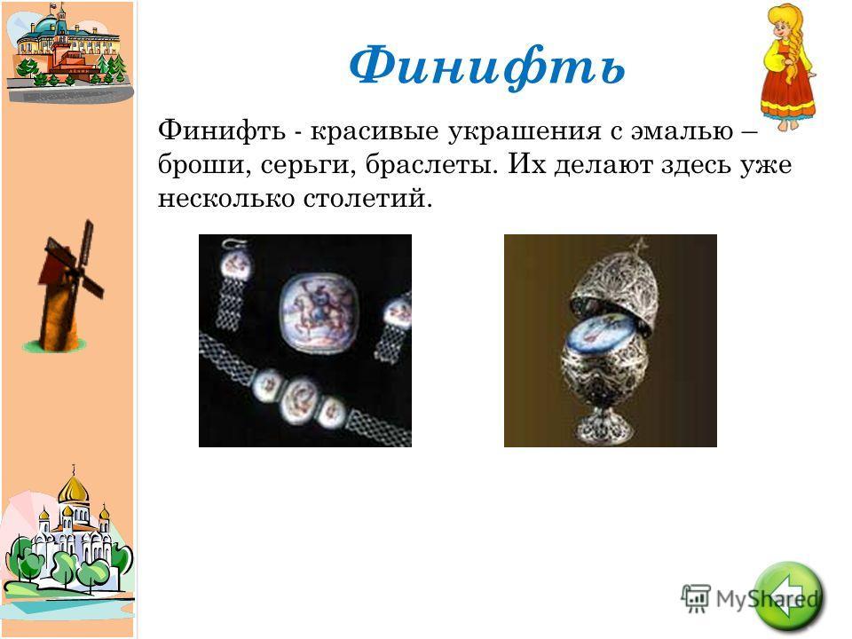 Финифть Финифть - красивые украшения с эмалью – броши, серьги, браслеты. Их делают здесь уже несколько столетий.