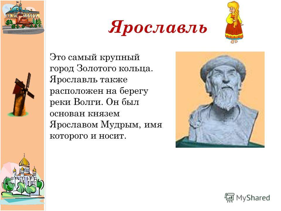 Ярославль Это самый крупный город Золотого кольца. Ярославль также расположен на берегу реки Волги. Он был основан князем Ярославом Мудрым, имя которого и носит.