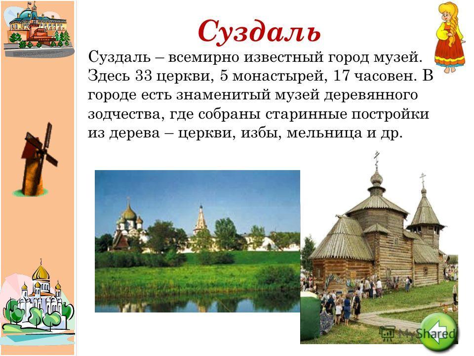 Суздаль Суздаль – всемирно известный город музей. Здесь 33 церкви, 5 монастырей, 17 часовен. В городе есть знаменитый музей деревянного зодчества, где собраны старинные постройки из дерева – церкви, избы, мельница и др.