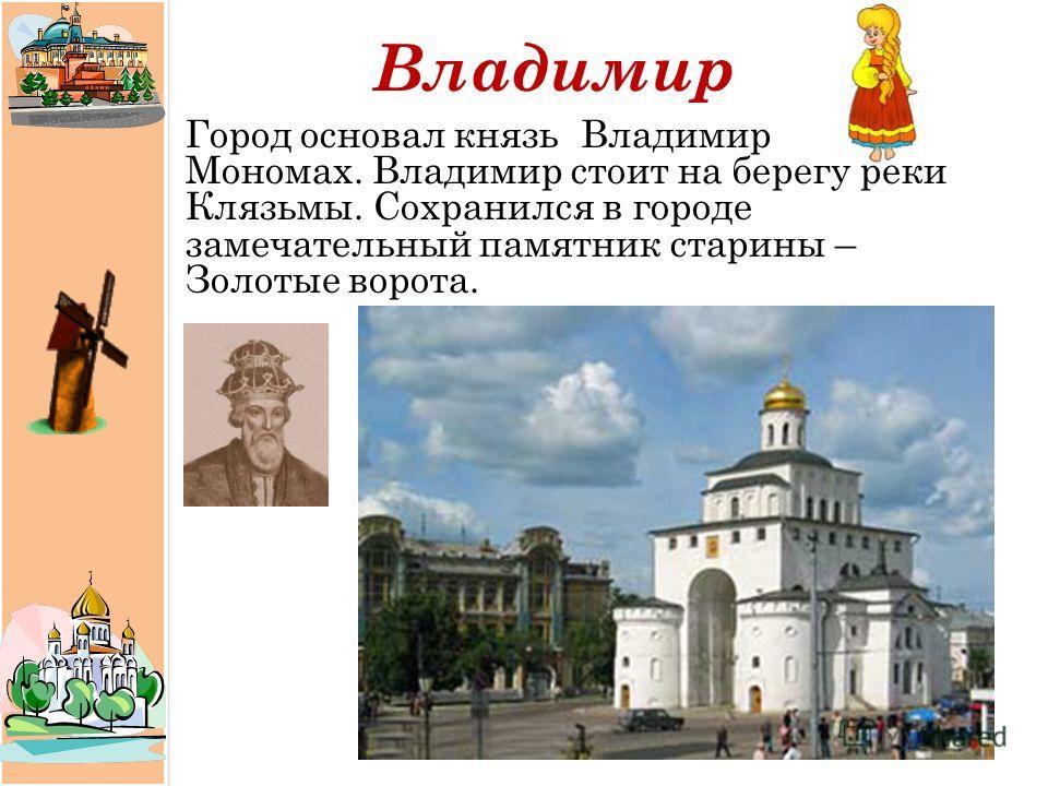 Владимир Город основал князь Владимир Мономах. Владимир стоит на берегу реки Клязьмы. Сохранился в городе замечательный памятник старины – Золотые ворота.