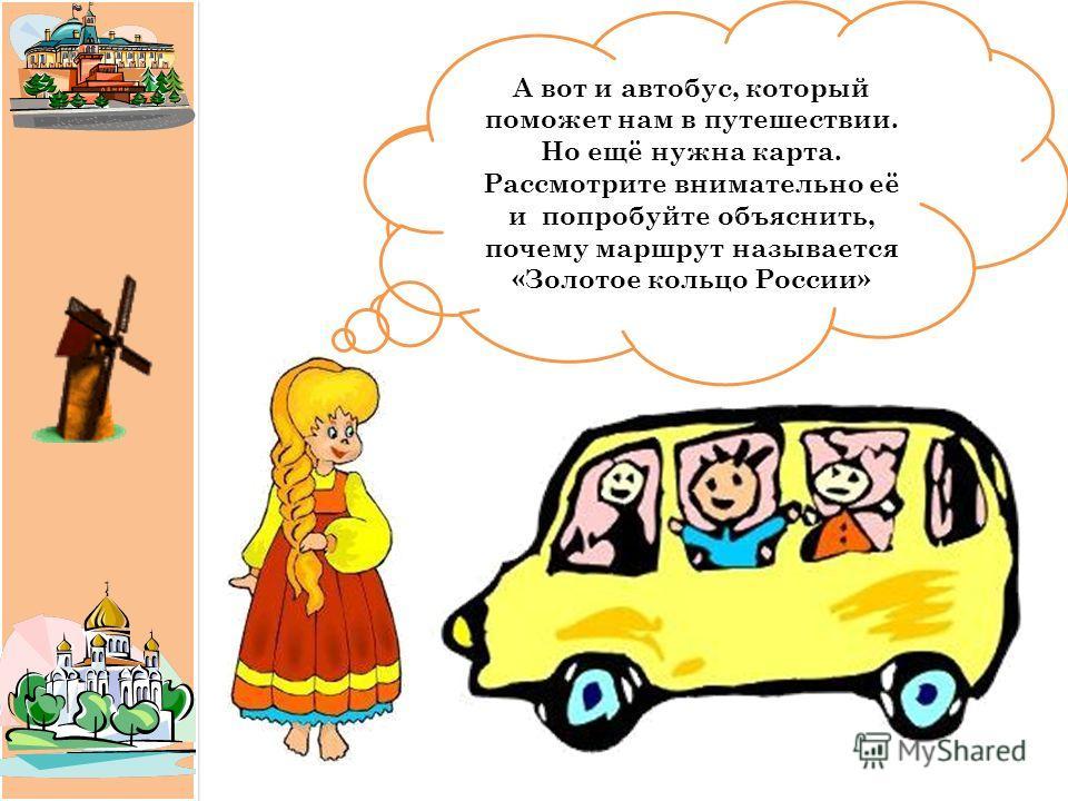 Здравствуйте, ребята! Меня зовут Машенька. Я приглашаю вас совершить увлекательное путешествие по Золотому кольцу России. А вот и автобус, который поможет нам в путешествии. Но ещё нужна карта. Рассмотрите внимательно её и попробуйте объяснить, почем