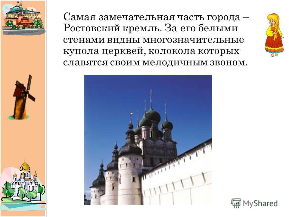 Самая замечательная часть города – Ростовский кремль. За его белыми стенами видны многозначительные купола церквей, колокола которых славятся своим мелодичным звоном.