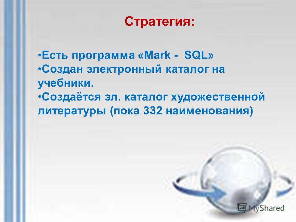 Стратегия: Есть программа «Mark - SQL» Создан электронный каталог на учебники. Создаётся эл. каталог художественной литературы (пока 332 наименования)