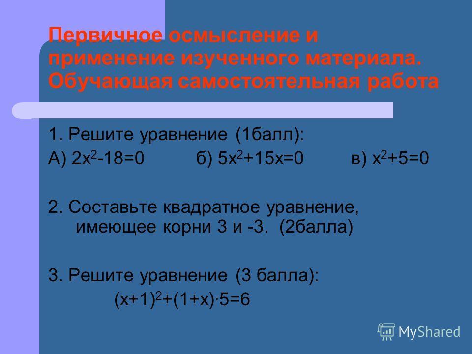 Первичное осмысление и применение изученного материала. Обучающая самостоятельная работа 1. Решите уравнение (1балл): А) 2х 2 -18=0 б) 5х 2 +15х=0 в) х 2 +5=0 2. Составьте квадратное уравнение, имеющее корни 3 и -3. (2балла) 3. Решите уравнение (3 ба