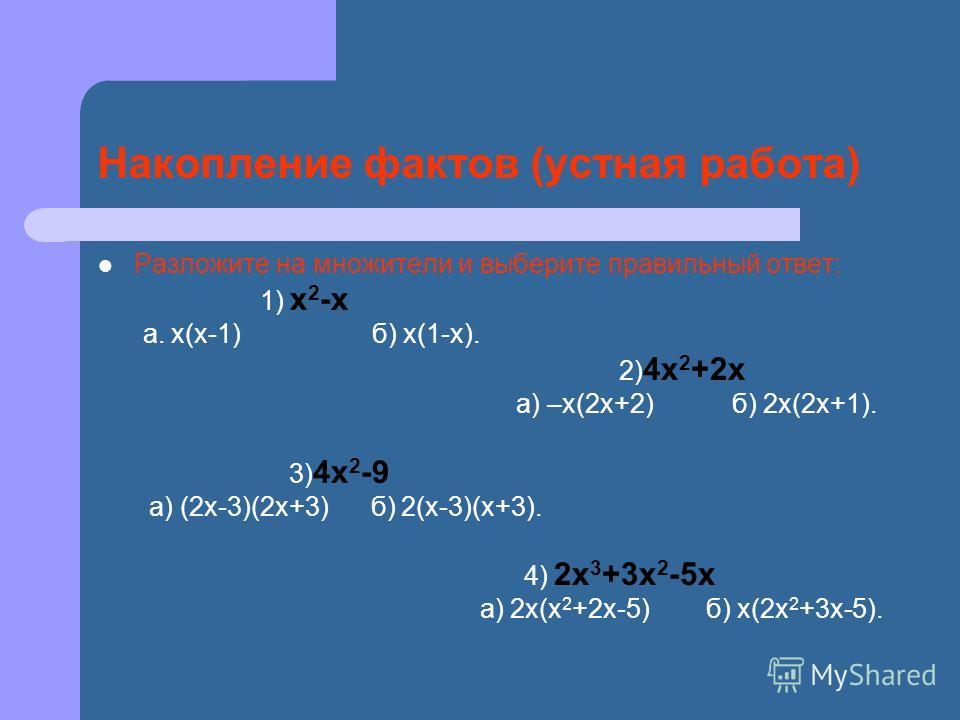 Накопление фактов (устная работа) Разложите на множители и выберите правильный ответ: 1) х 2 -х а. х(х-1) б) х(1-х). 2) 4х 2 +2х а) –х(2х+2) б) 2х(2х+1). 3) 4х 2 -9 а) (2х-3)(2х+3) б) 2(х-3)(х+3). 4) 2х 3 +3х 2 -5х а) 2х(х 2 +2х-5) б) х(2х 2 +3х-5).