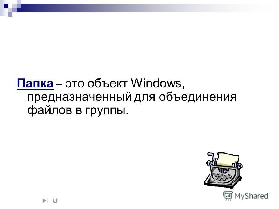 Папка – это объект Windows, предназначенный для объединения файлов в группы.