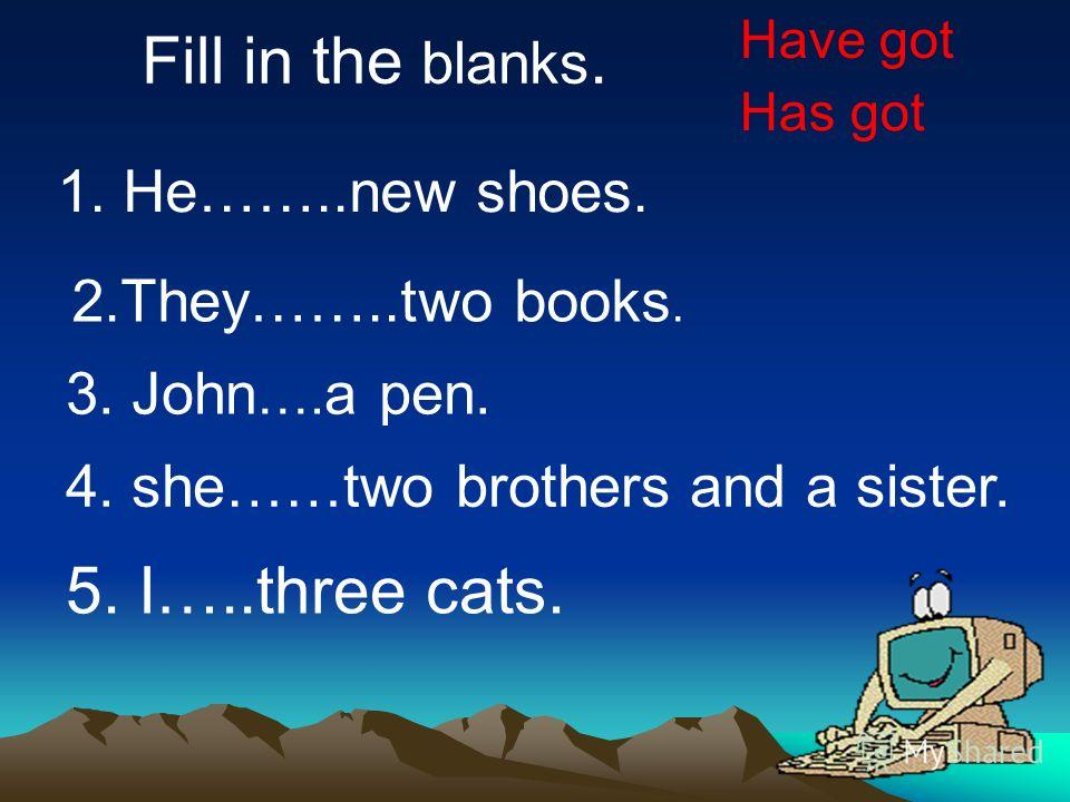 Fill in the blanks. 1. He……..new shoes. 2.They……..two books. 3. John …. a pen. 4. she……two brothers and a sister. 5. I…..three cats. Have got Has got