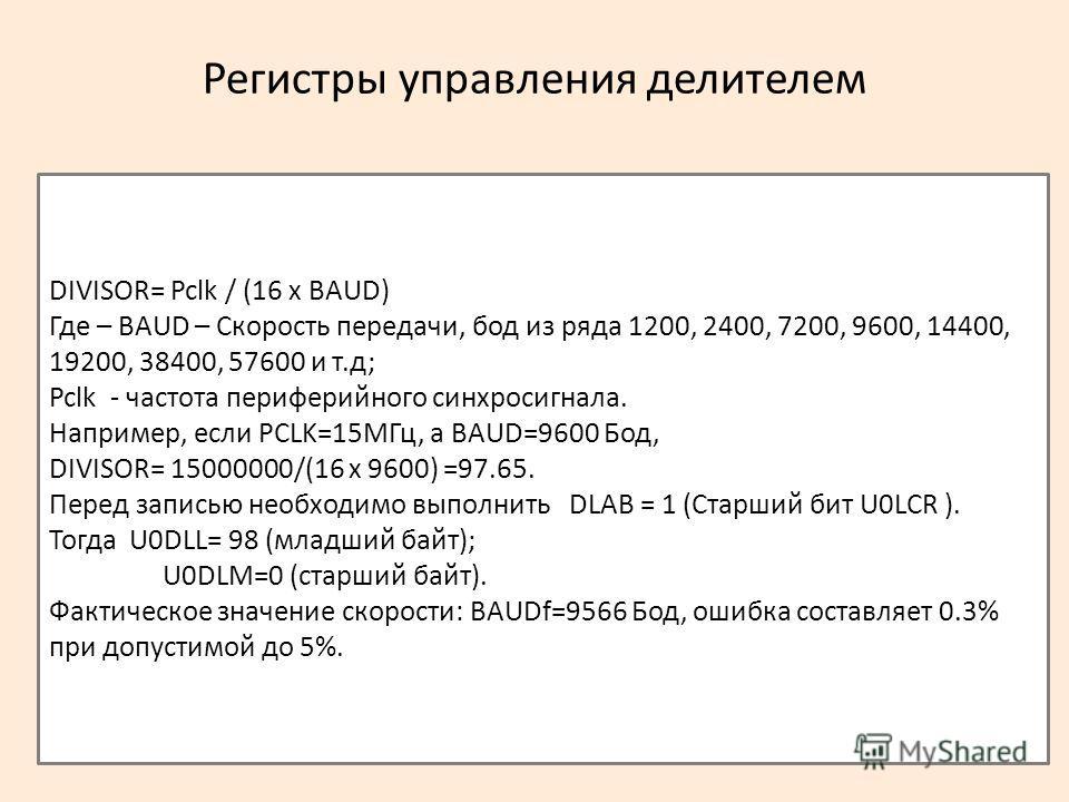 Регистры управления делителем DIVISOR= Pclk / (16 x BAUD) Где – BAUD – Скорость передачи, бод из ряда 1200, 2400, 7200, 9600, 14400, 19200, 38400, 57600 и т.д; Pclk - частота периферийного синхросигнала. Например, если PCLK=15МГц, а BAUD=9600 Бод, DI