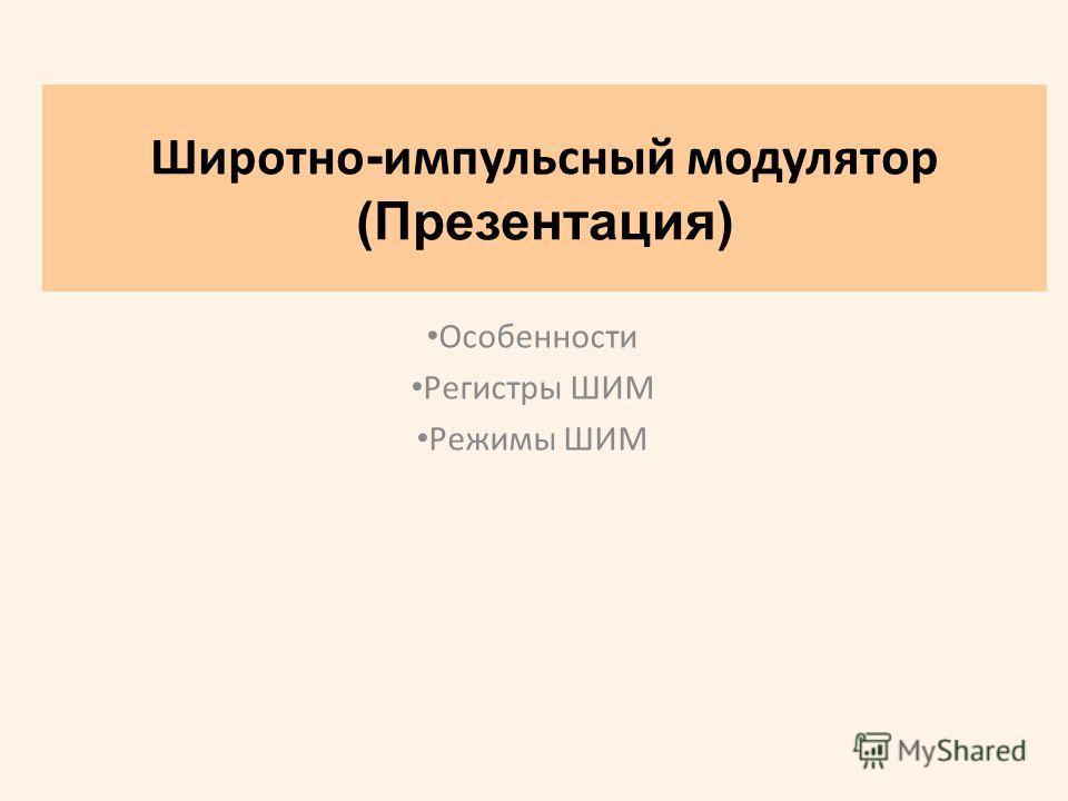 Широтно - импульсный модулятор (Презентация) Особенности Регистры ШИМ Режимы ШИМ