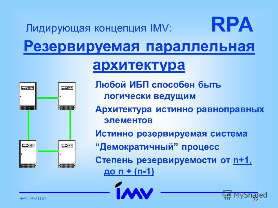 RPA.JPS/11-97 22 Любой ИБП способен быть логически ведущим Архитектура истинно равноправных элементов Истинно резервируемая система Демократичный процесс Степень резервируемости от n+1, до n + (n-1) Лидирующая концепция IMV: RPA Резервируемая паралле
