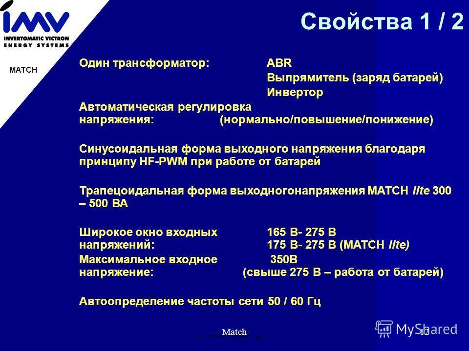 Doc: IMВPRES.PPT 19951996 page: 12 MATCH Match12 Свойства 1 / 2 Один трансформатор:AВR Выпрямитель (заряд батарей) Инвертор Автоматическая регулировка напряжения:(нормально/повышение/понижение) Синусоидальная форма выходного напряжения благодаря прин