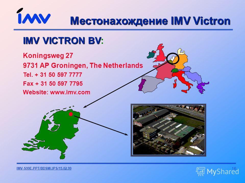 16 IMV-S99E.PPT/BDSM/JPS/15.02.99 IMV VICTRON BV IMV VICTRON BV: Koningsweg 27 9731 AP Groningen, The Netherlands Tel. + 31 50 597 7777 Fax + 31 50 597 7795 Website: www.imv.com Местонахождение IMV Victron