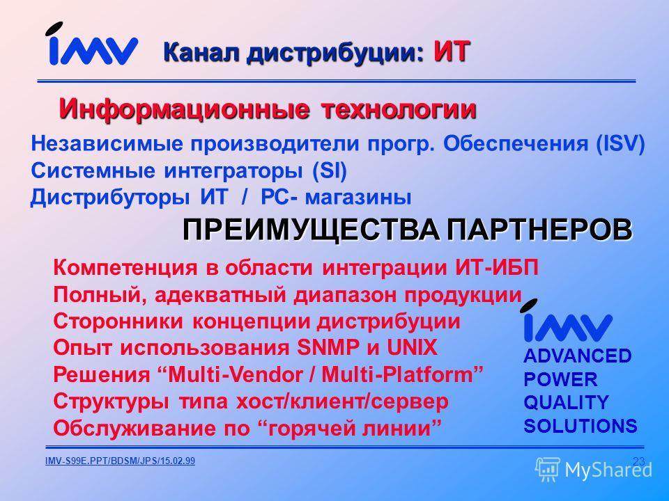 23 IMV-S99E.PPT/BDSM/JPS/15.02.99 Информационные технологии ПРЕИМУЩЕСТВА ПАРТНЕРОВ Компетенция в области интеграции ИТ-ИБП Полный, адекватный диапазон продукции Сторонники концепции дистрибуции Опыт использования SNMP и UNIX Решения Multi-Vendor / Mu