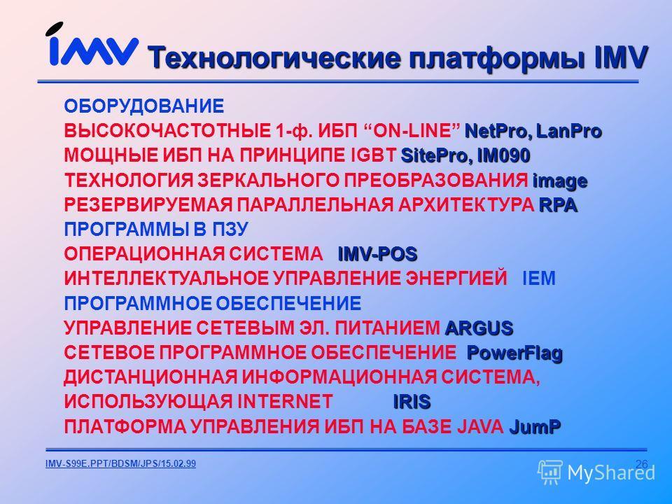26 IMV-S99E.PPT/BDSM/JPS/15.02.99 Технологические платформы IMV ОБОРУДОВАНИЕ NetPro, LanPro ВЫСОКОЧАСТОТНЫЕ 1-ф. ИБП ON-LINE NetPro, LanPro SitePro, IM090 МОЩНЫЕ ИБП НА ПРИНЦИПЕ IGBT SitePro, IM090 image ТЕХНОЛОГИЯ ЗЕРКАЛЬНОГО ПРЕОБРАЗОВАНИЯ image RP